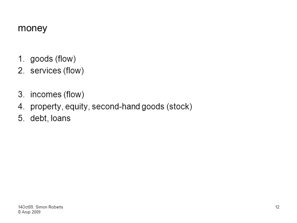 14Oct09, Simon Roberts © Arup 2009 12 money 1.goods (flow) 2.services (flow) 3.incomes (flow) 4.property, equity, second-hand goods (stock) 5.debt, loans