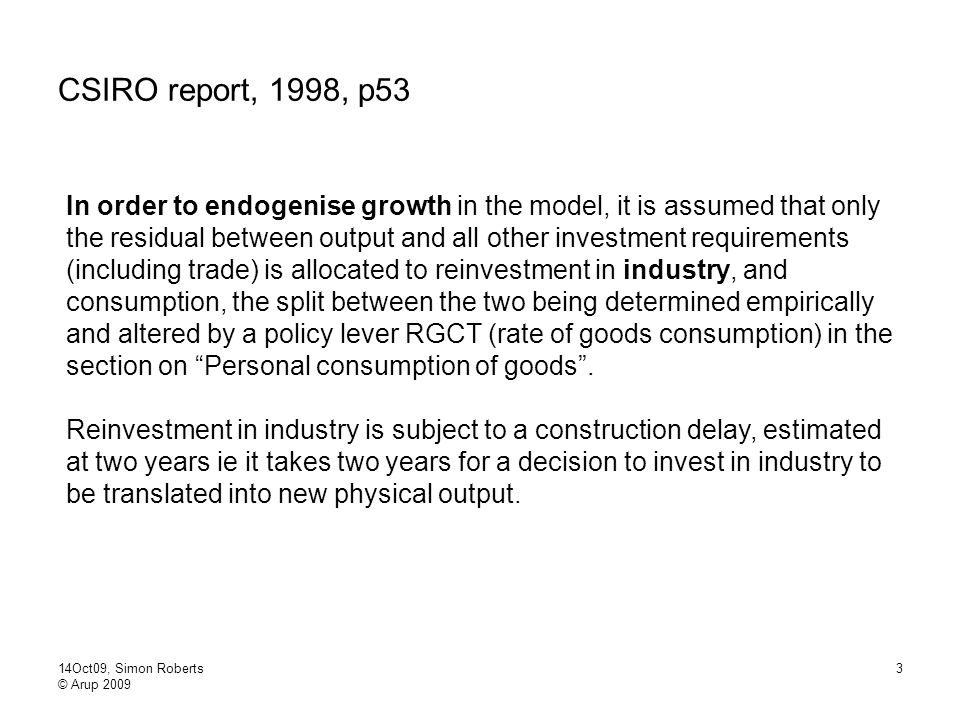 14Oct09, Simon Roberts © Arup 2009 3 CSIRO report, 1998, p53 In order to endogenise growth in the model, it is assumed that only the residual between output and all other investment requirements (including trade) is allocated to reinvestment in industry, and consumption, the split between the two being determined empirically and altered by a policy lever RGCT (rate of goods consumption) in the section on Personal consumption of goods .