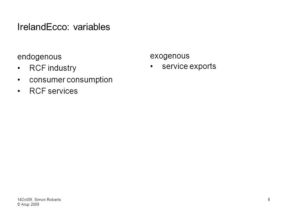 14Oct09, Simon Roberts © Arup 2009 8 IrelandEcco: variables endogenous RCF industry consumer consumption RCF services exogenous service exports