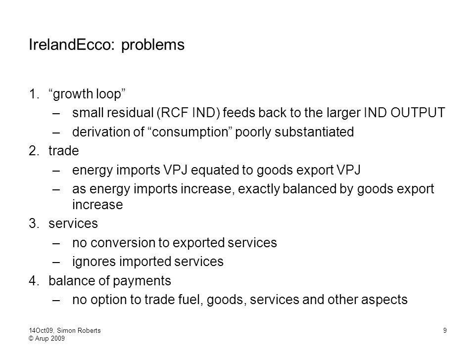 14Oct09, Simon Roberts © Arup 2009 9 IrelandEcco: problems 1. growth loop –small residual (RCF IND) feeds back to the larger IND OUTPUT –derivation of consumption poorly substantiated 2.trade –energy imports VPJ equated to goods export VPJ –as energy imports increase, exactly balanced by goods export increase 3.services –no conversion to exported services –ignores imported services 4.balance of payments –no option to trade fuel, goods, services and other aspects