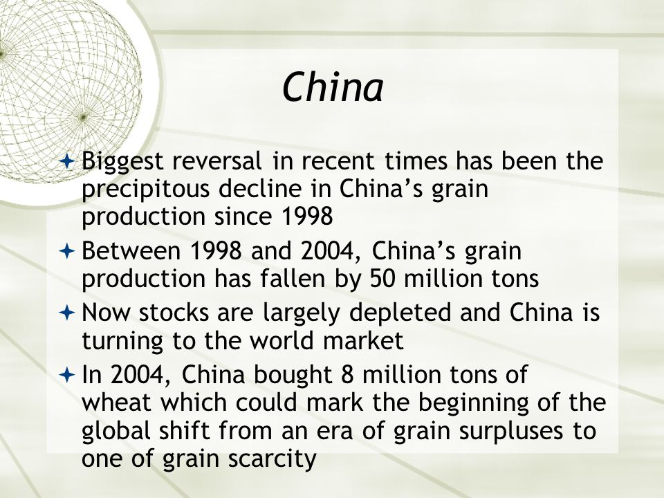 China  Biggest reversal in recent times has been the precipitous decline in China's grain production since 1998  Between 1998 and 2004, China's grain production has fallen by 50 million tons  Now stocks are largely depleted and China is turning to the world market  In 2004, China bought 8 million tons of wheat which could mark the beginning of the global shift from an era of grain surpluses to one of grain scarcity