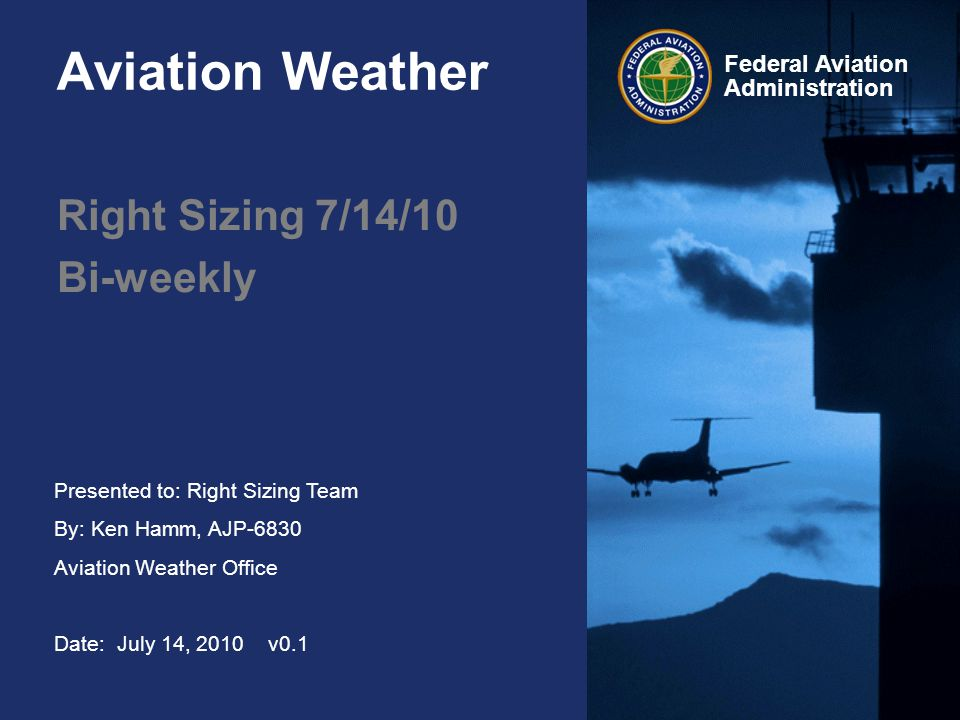 Presented to: Right Sizing Team By: Ken Hamm, AJP-6830 Aviation Weather Office Date: July 14, 2010 v0.1 Federal Aviation Administration Aviation Weather Right Sizing 7/14/10 Bi-weekly