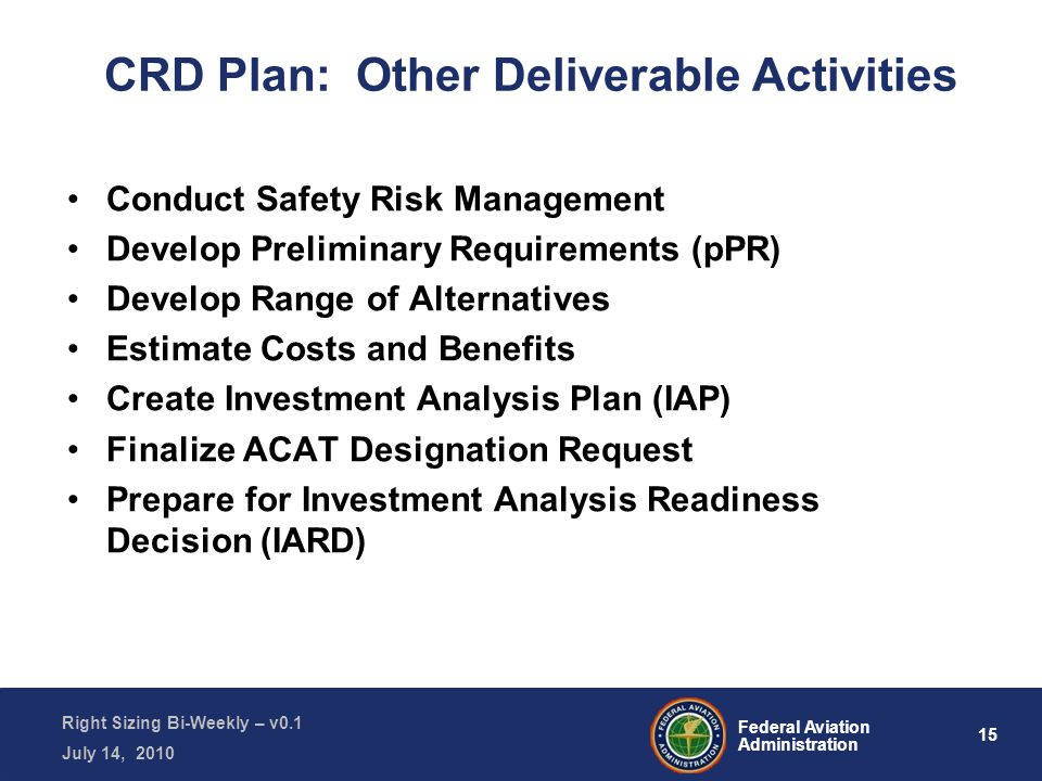 15 Federal Aviation Administration Right Sizing Bi-Weekly – v0.1 July 14, 2010 CRD Plan: Other Deliverable Activities Conduct Safety Risk Management Develop Preliminary Requirements (pPR) Develop Range of Alternatives Estimate Costs and Benefits Create Investment Analysis Plan (IAP) Finalize ACAT Designation Request Prepare for Investment Analysis Readiness Decision (IARD)
