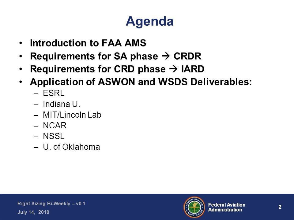 2 Federal Aviation Administration Right Sizing Bi-Weekly – v0.1 July 14, 2010 Agenda Introduction to FAA AMS Requirements for SA phase  CRDR Requirements for CRD phase  IARD Application of ASWON and WSDS Deliverables: –ESRL –Indiana U.