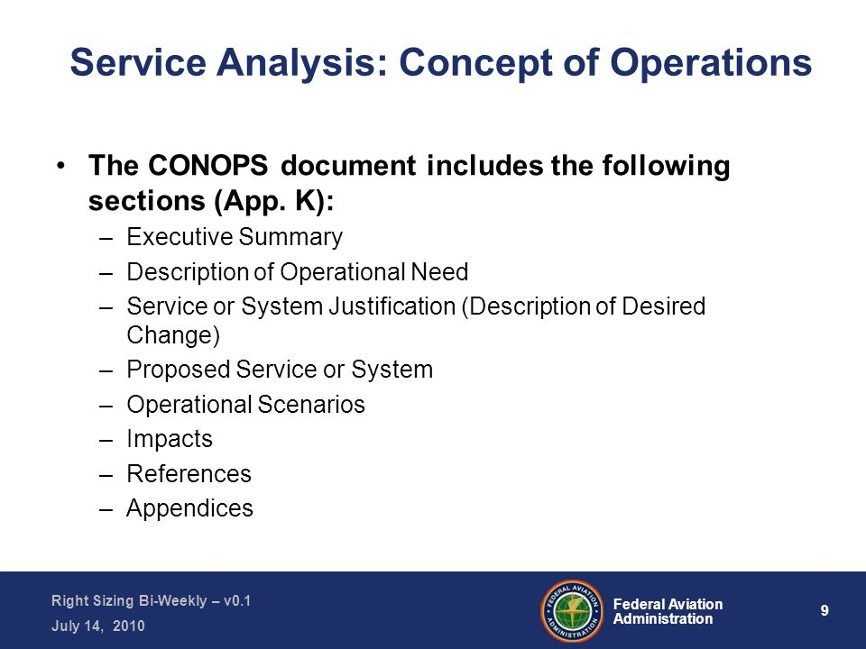 9 Federal Aviation Administration Right Sizing Bi-Weekly – v0.1 July 14, 2010 Service Analysis: Concept of Operations The CONOPS document includes the following sections (App.
