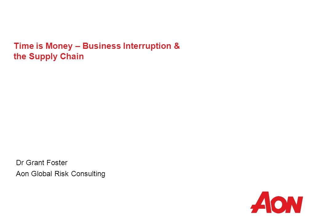 Time is Money – Business Interruption & the Supply Chain Dr Grant Foster Aon Global Risk Consulting