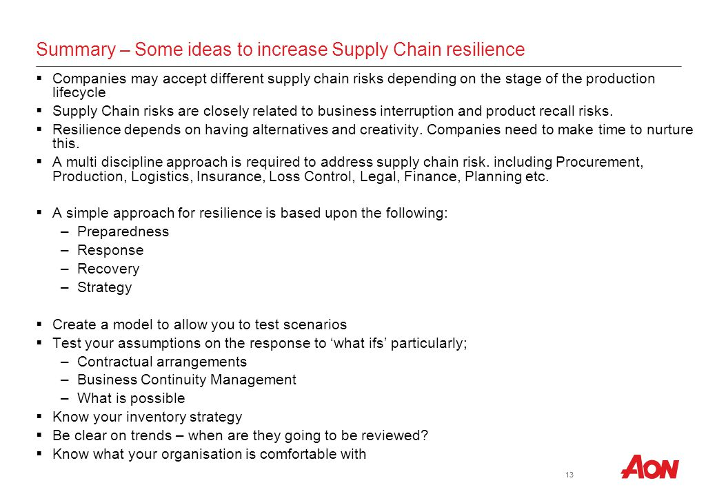 Business Unit/Tier 2 (Mandatory) | Market/Division/Tier 3 (Optional) | Practice Group/Tier 4 (Optional) Proprietary & Confidential (Optional) | Date (Optional) 13 Summary – Some ideas to increase Supply Chain resilience  Companies may accept different supply chain risks depending on the stage of the production lifecycle  Supply Chain risks are closely related to business interruption and product recall risks.