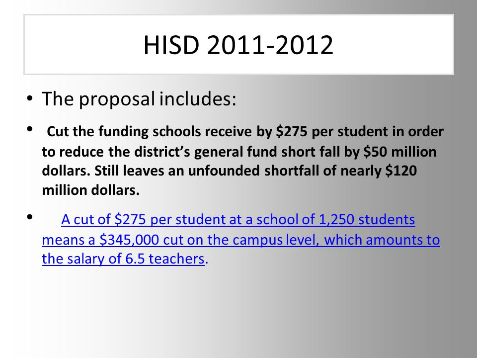 HISD 2011-2012 The proposal includes: Cut the funding schools receive by $275 per student in order to reduce the district's general fund short fall by $50 million dollars.