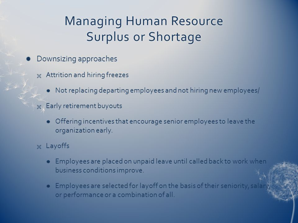 Managing Human Resource Surplus or Shortage  Downsizing approaches  Attrition and hiring freezes  Not replacing departing employees and not hiring new employees/  Early retirement buyouts  Offering incentives that encourage senior employees to leave the organization early.