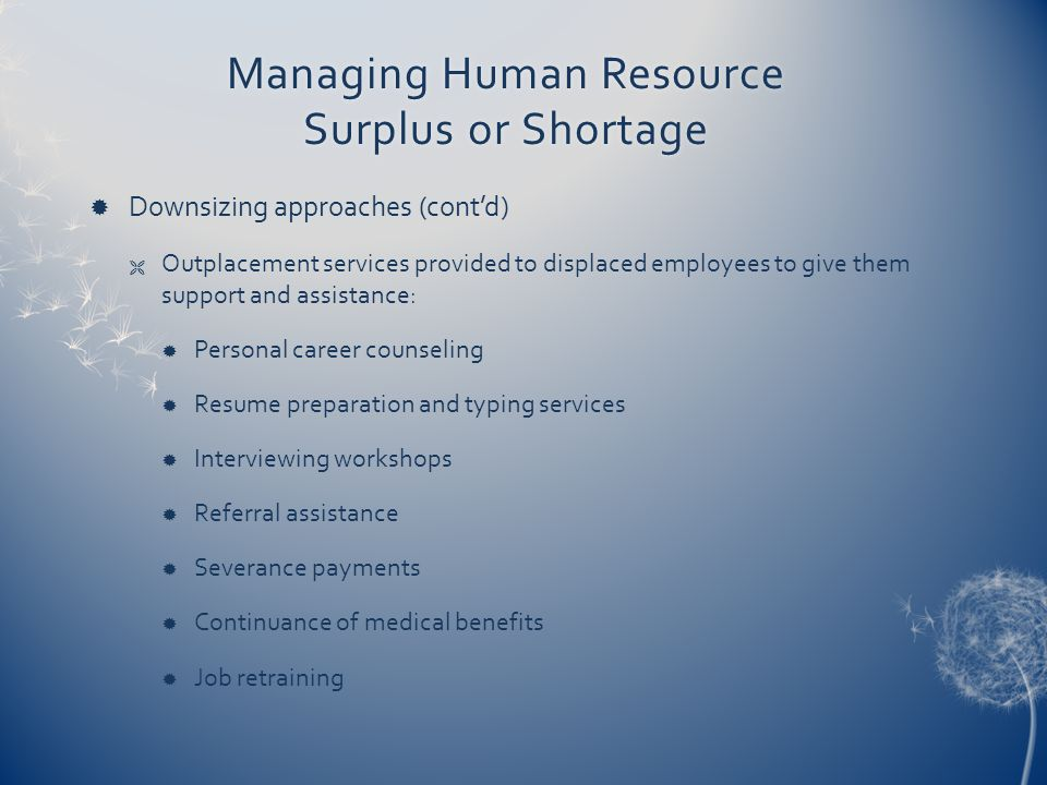 Managing Human Resource Surplus or Shortage  Downsizing approaches (cont'd)  Outplacement services provided to displaced employees to give them support and assistance:  Personal career counseling  Resume preparation and typing services  Interviewing workshops  Referral assistance  Severance payments  Continuance of medical benefits  Job retraining