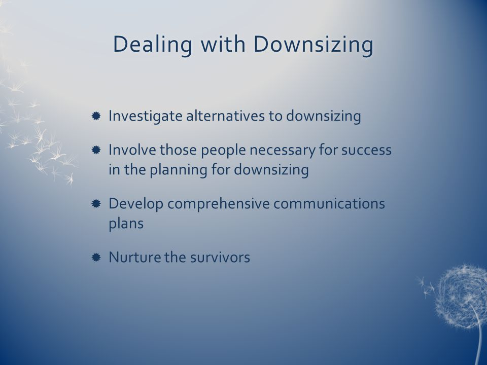 Dealing with DownsizingDealing with Downsizing  Investigate alternatives to downsizing  Involve those people necessary for success in the planning for downsizing  Develop comprehensive communications plans  Nurture the survivors