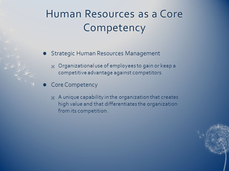 Human Resources as a Core Competency  Strategic Human Resources Management  Organizational use of employees to gain or keep a competitive advantage against competitors.