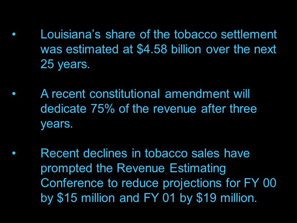 18 Louisiana's share of the tobacco settlement was estimated at $4.58 billion over the next 25 years.