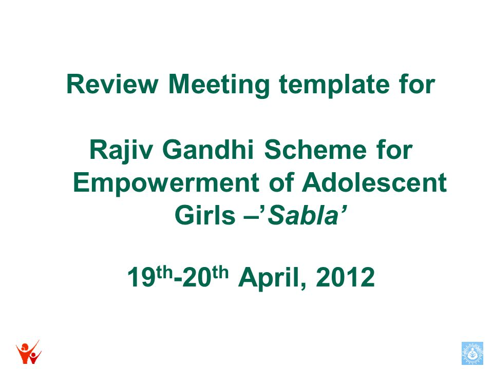 Review Meeting template for Rajiv Gandhi Scheme for Empowerment of Adolescent Girls –'Sabla' 19 th -20 th April, 2012