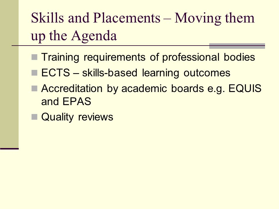 Skills and Placements – Moving them up the Agenda Training requirements of professional bodies ECTS – skills-based learning outcomes Accreditation by academic boards e.g.