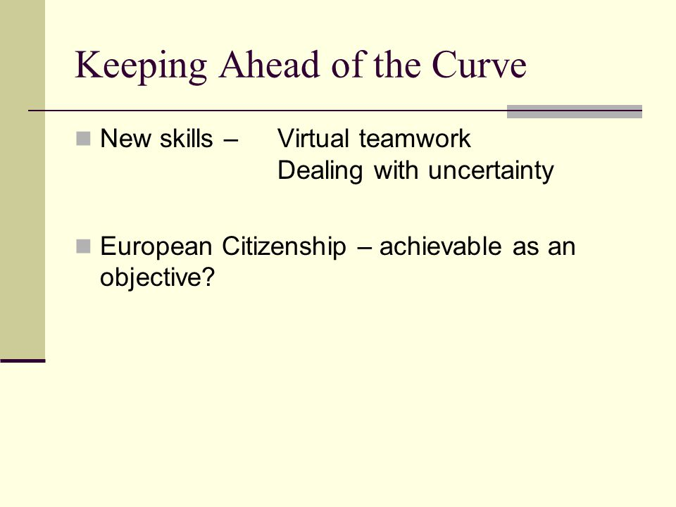 Keeping Ahead of the Curve New skills – Virtual teamwork Dealing with uncertainty European Citizenship – achievable as an objective