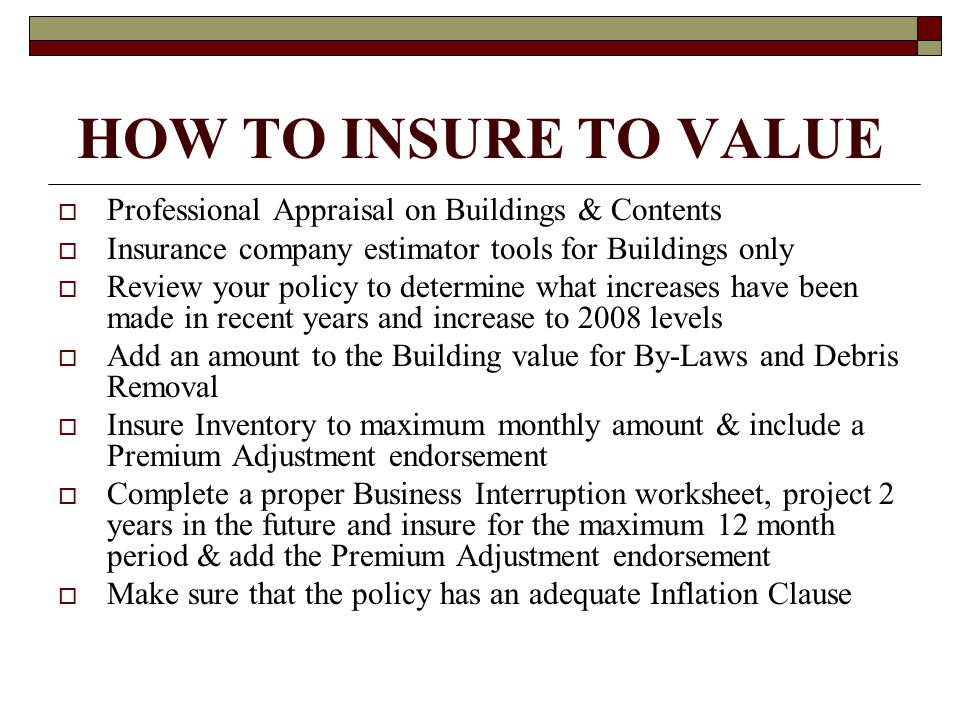 HOW TO INSURE TO VALUE  Professional Appraisal on Buildings & Contents  Insurance company estimator tools for Buildings only  Review your policy to determine what increases have been made in recent years and increase to 2008 levels  Add an amount to the Building value for By-Laws and Debris Removal  Insure Inventory to maximum monthly amount & include a Premium Adjustment endorsement  Complete a proper Business Interruption worksheet, project 2 years in the future and insure for the maximum 12 month period & add the Premium Adjustment endorsement  Make sure that the policy has an adequate Inflation Clause