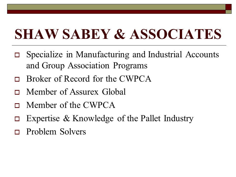 SHAW SABEY & ASSOCIATES  Specialize in Manufacturing and Industrial Accounts and Group Association Programs  Broker of Record for the CWPCA  Member