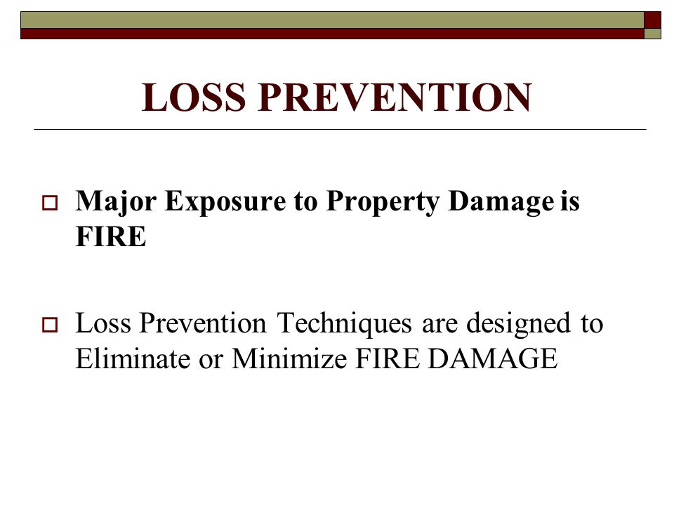 LOSS PREVENTION  Major Exposure to Property Damage is FIRE  Loss Prevention Techniques are designed to Eliminate or Minimize FIRE DAMAGE