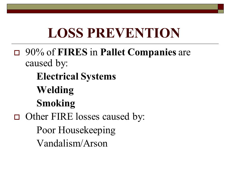 LOSS PREVENTION  90% of FIRES in Pallet Companies are caused by: Electrical Systems Welding Smoking  Other FIRE losses caused by: Poor Housekeeping Vandalism/Arson