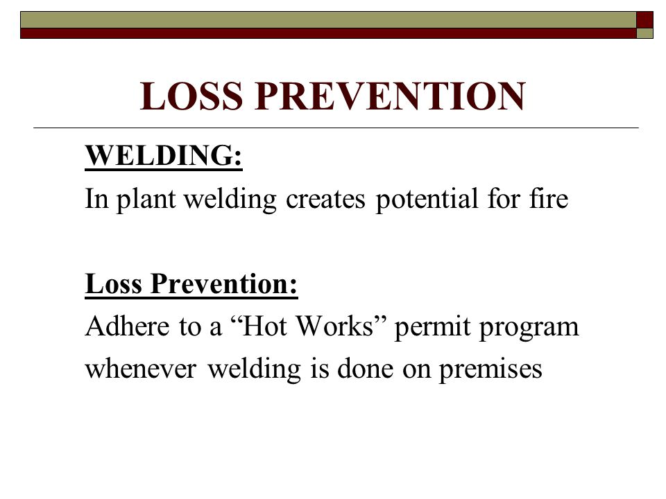 """LOSS PREVENTION WELDING: In plant welding creates potential for fire Loss Prevention: Adhere to a """"Hot Works"""" permit program whenever welding is done"""