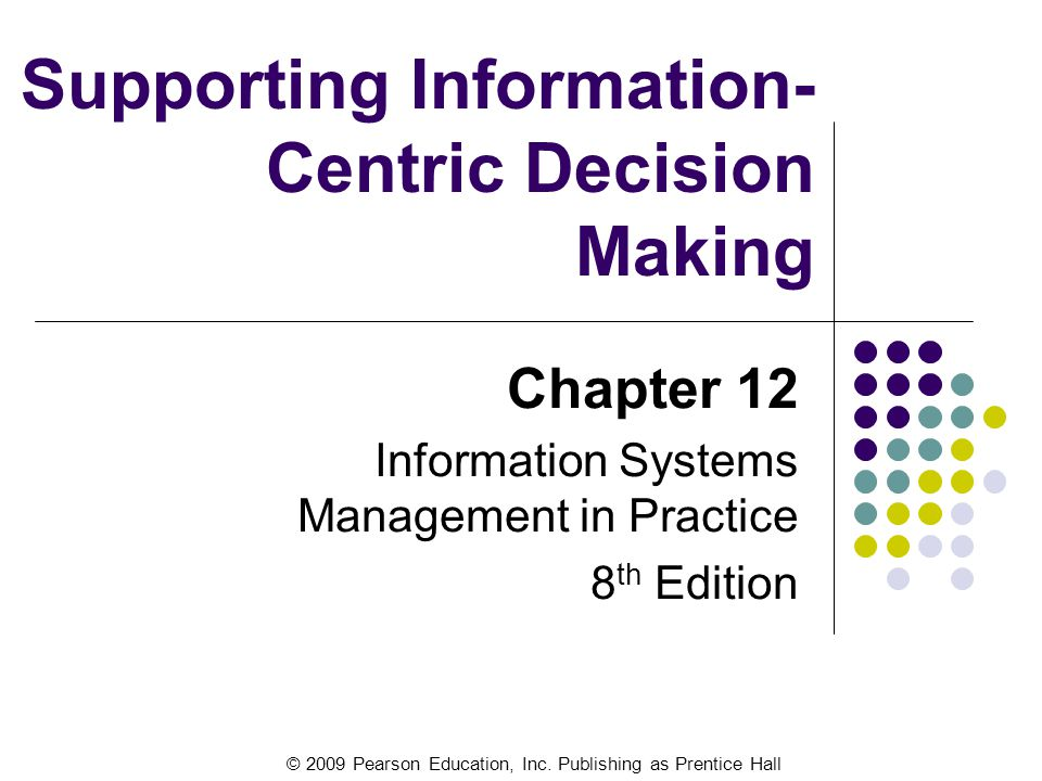 © 2009 Pearson Education, Inc. Publishing as Prentice Hall Supporting Information- Centric Decision Making Chapter 12 Information Systems Management i