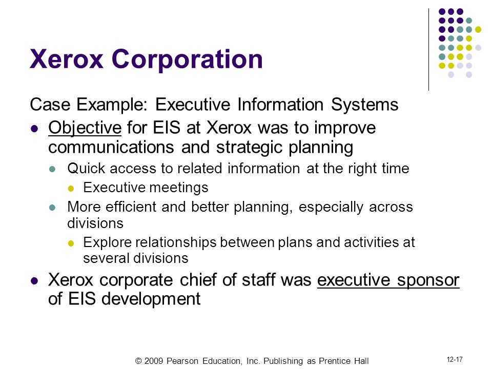 © 2009 Pearson Education, Inc. Publishing as Prentice Hall 12-17 Xerox Corporation Case Example: Executive Information Systems Objective for EIS at Xe