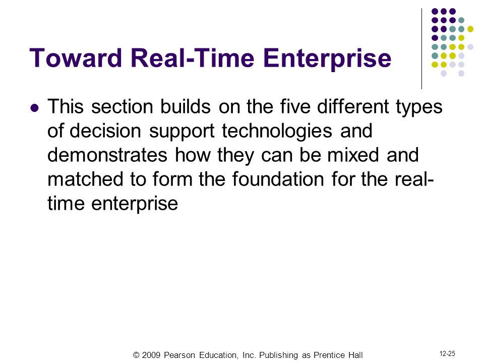 © 2009 Pearson Education, Inc. Publishing as Prentice Hall 12-25 Toward Real-Time Enterprise This section builds on the five different types of decisi