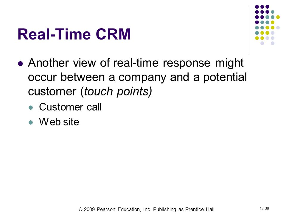 © 2009 Pearson Education, Inc. Publishing as Prentice Hall 12-30 Real-Time CRM Another view of real-time response might occur between a company and a