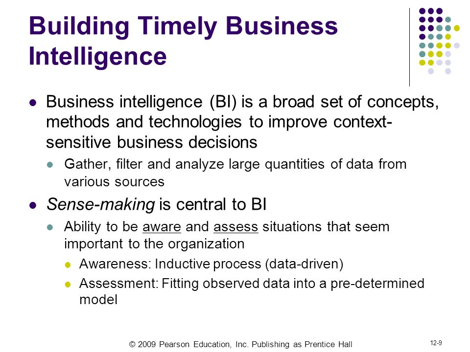 © 2009 Pearson Education, Inc. Publishing as Prentice Hall 12-9 Building Timely Business Intelligence Business intelligence (BI) is a broad set of con