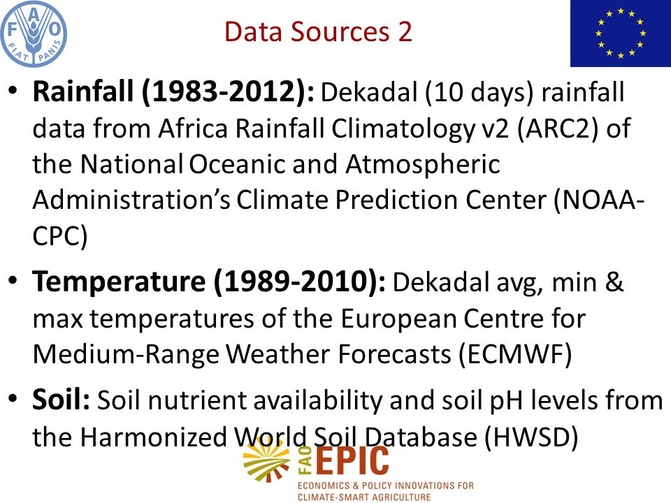 Rainfall (1983-2012): Dekadal (10 days) rainfall data from Africa Rainfall Climatology v2 (ARC2) of the National Oceanic and Atmospheric Administration's Climate Prediction Center (NOAA- CPC) Temperature (1989-2010): Dekadal avg, min & max temperatures of the European Centre for Medium-Range Weather Forecasts (ECMWF) Soil: Soil nutrient availability and soil pH levels from the Harmonized World Soil Database (HWSD) Data Sources 2