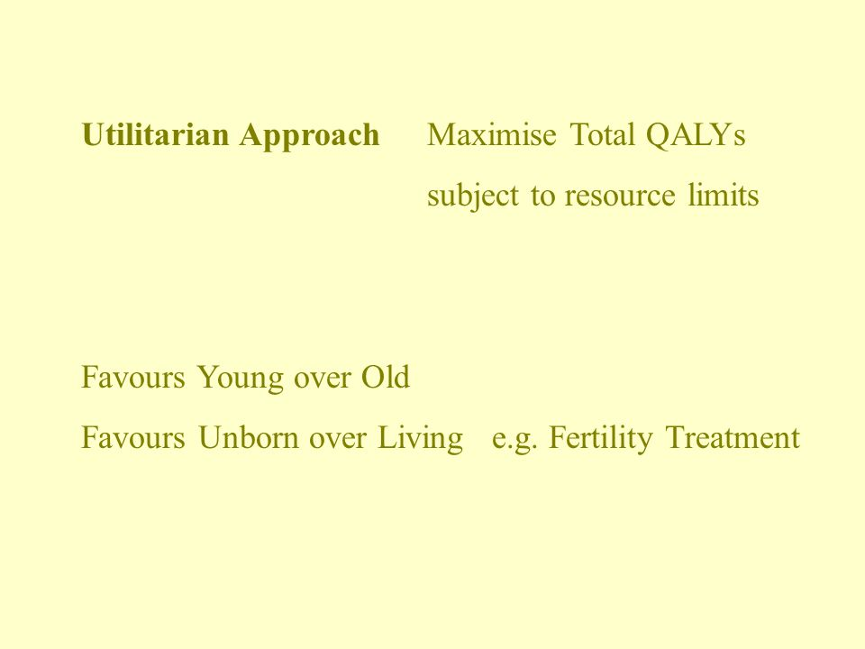 ALLOCATION OF MEDICAL RESOURCES Use of QALYs (QUALITY ADJUSTED LIFE YEARS) Allocate Resources according to greatest QALY Cost