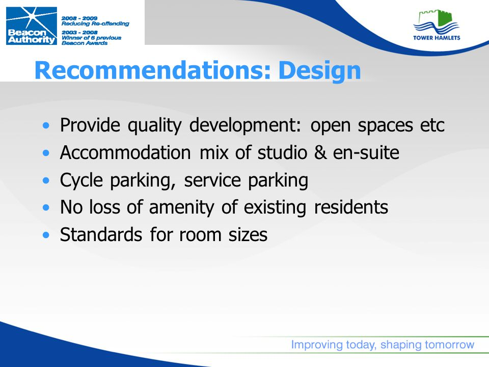Recommendations: Design Provide quality development: open spaces etc Accommodation mix of studio & en-suite Cycle parking, service parking No loss of amenity of existing residents Standards for room sizes