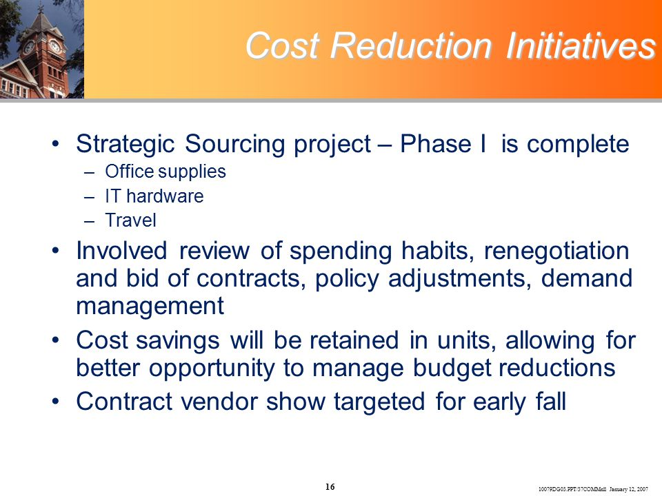 10079DG03.PPT/37COMMnll January 12, 2007 16 Cost Reduction Initiatives Strategic Sourcing project – Phase I is complete –Office supplies –IT hardware –Travel Involved review of spending habits, renegotiation and bid of contracts, policy adjustments, demand management Cost savings will be retained in units, allowing for better opportunity to manage budget reductions Contract vendor show targeted for early fall