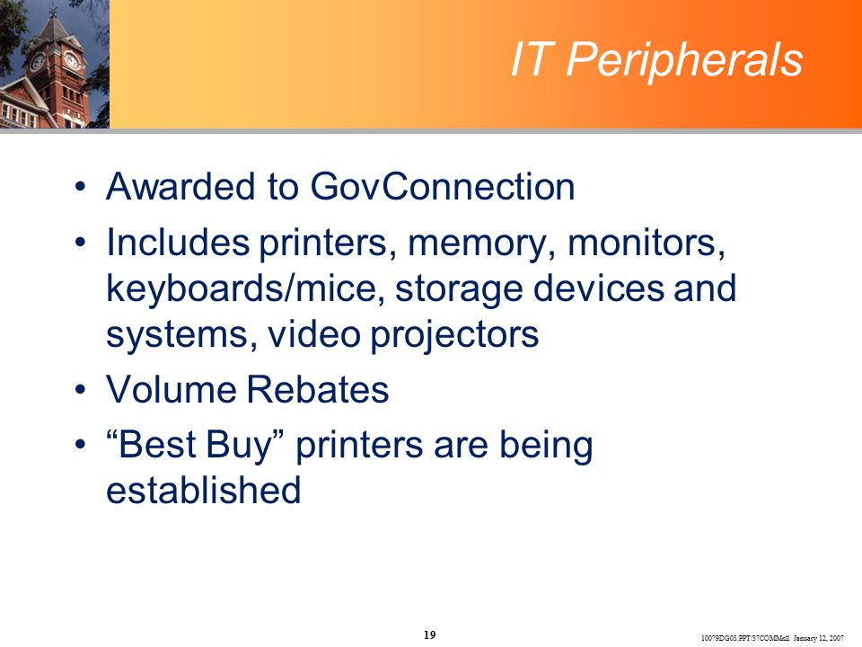 10079DG03.PPT/37COMMnll January 12, 2007 19 IT Peripherals Awarded to GovConnection Includes printers, memory, monitors, keyboards/mice, storage devices and systems, video projectors Volume Rebates Best Buy printers are being established