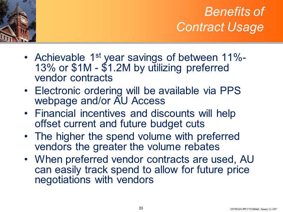 10079DG03.PPT/37COMMnll January 12, 2007 21 Benefits of Contract Usage Achievable 1 st year savings of between 11%- 13% or $1M - $1.2M by utilizing preferred vendor contracts Electronic ordering will be available via PPS webpage and/or AU Access Financial incentives and discounts will help offset current and future budget cuts The higher the spend volume with preferred vendors the greater the volume rebates When preferred vendor contracts are used, AU can easily track spend to allow for future price negotiations with vendors