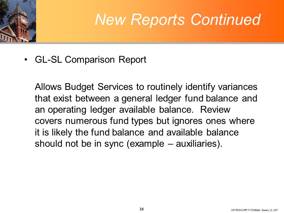 10079DG03.PPT/37COMMnll January 12, 2007 26 New Reports Continued GL-SL Comparison Report Allows Budget Services to routinely identify variances that exist between a general ledger fund balance and an operating ledger available balance.