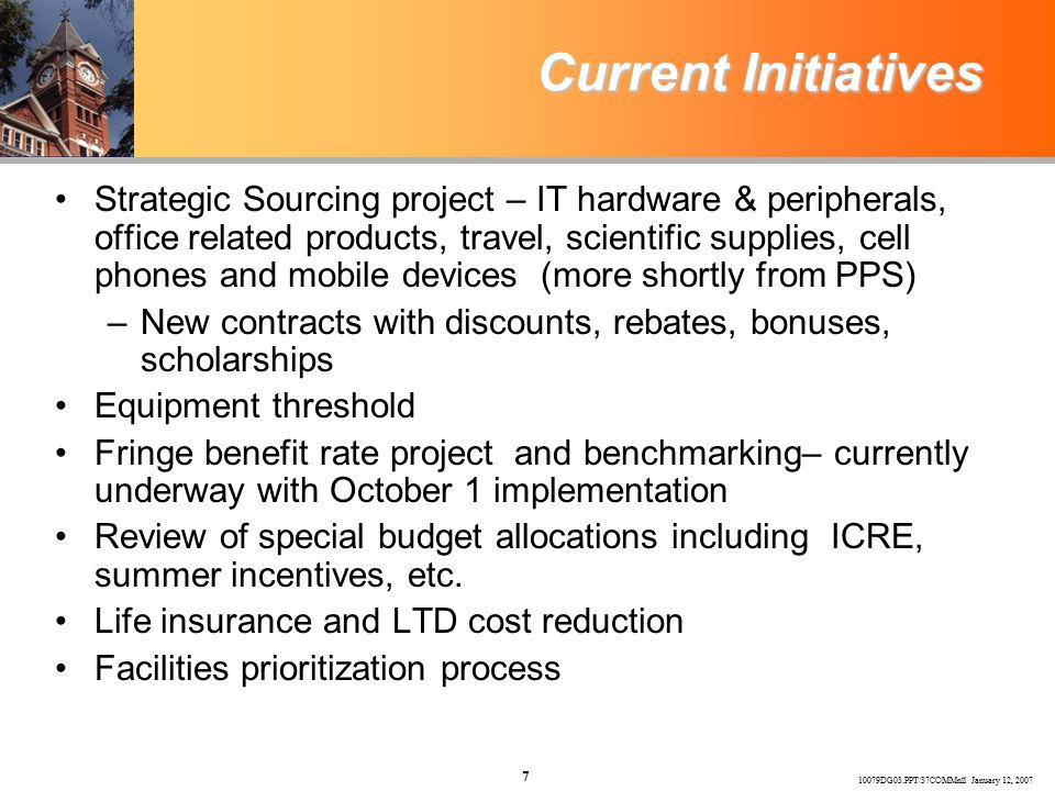 10079DG03.PPT/37COMMnll January 12, 2007 7 Current Initiatives Strategic Sourcing project – IT hardware & peripherals, office related products, travel, scientific supplies, cell phones and mobile devices (more shortly from PPS) –New contracts with discounts, rebates, bonuses, scholarships Equipment threshold Fringe benefit rate project and benchmarking– currently underway with October 1 implementation Review of special budget allocations including ICRE, summer incentives, etc.