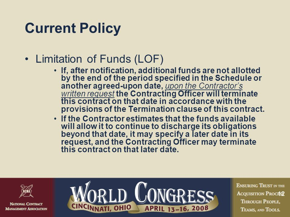 12 Current Policy Limitation of Funds (LOF) If, after notification, additional funds are not allotted by the end of the period specified in the Schedule or another agreed-upon date, upon the Contractor's written request the Contracting Officer will terminate this contract on that date in accordance with the provisions of the Termination clause of this contract.
