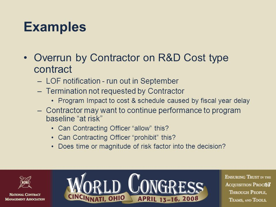 17 Examples Overrun by Contractor on R&D Cost type contract –LOF notification - run out in September –Termination not requested by Contractor Program