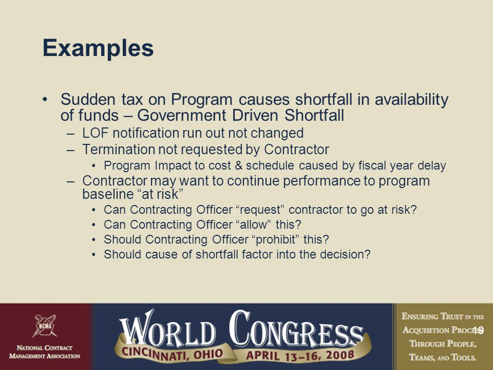 19 Examples Sudden tax on Program causes shortfall in availability of funds – Government Driven Shortfall –LOF notification run out not changed –Termination not requested by Contractor Program Impact to cost & schedule caused by fiscal year delay –Contractor may want to continue performance to program baseline at risk Can Contracting Officer request contractor to go at risk.