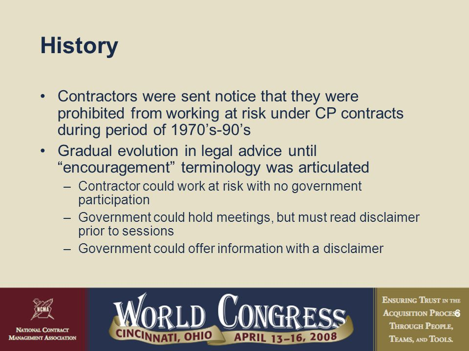 6 History Contractors were sent notice that they were prohibited from working at risk under CP contracts during period of 1970's-90's Gradual evolution in legal advice until encouragement terminology was articulated –Contractor could work at risk with no government participation –Government could hold meetings, but must read disclaimer prior to sessions –Government could offer information with a disclaimer