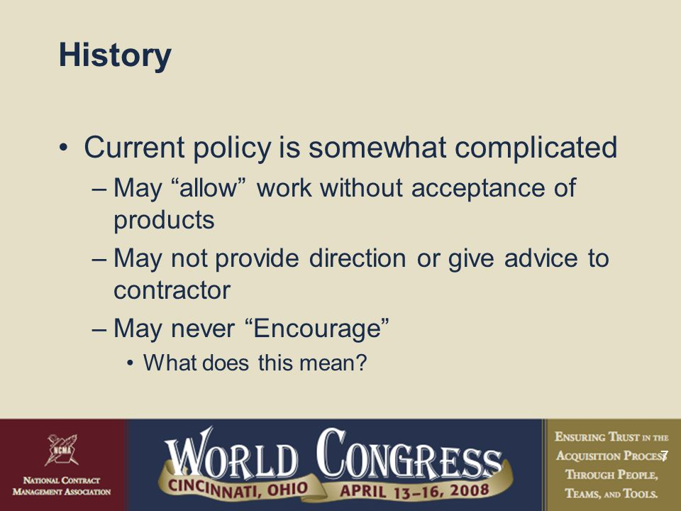 7 History Current policy is somewhat complicated –May allow work without acceptance of products –May not provide direction or give advice to contractor –May never Encourage What does this mean?