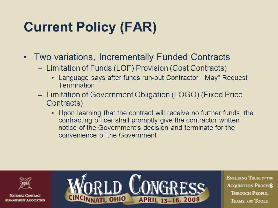 8 Current Policy (FAR) Two variations, Incrementally Funded Contracts –Limitation of Funds (LOF) Provision (Cost Contracts) Language says after funds run-out Contractor May Request Termination –Limitation of Government Obligation (LOGO) (Fixed Price Contracts) Upon learning that the contract will receive no further funds, the contracting officer shall promptly give the contractor written notice of the Government's decision and terminate for the convenience of the Government
