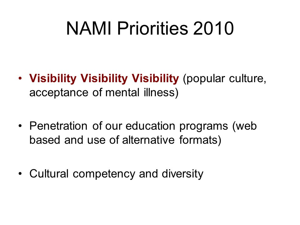 NAMI Priorities 2010 Visibility Visibility Visibility (popular culture, acceptance of mental illness) Penetration of our education programs (web based and use of alternative formats) Cultural competency and diversity