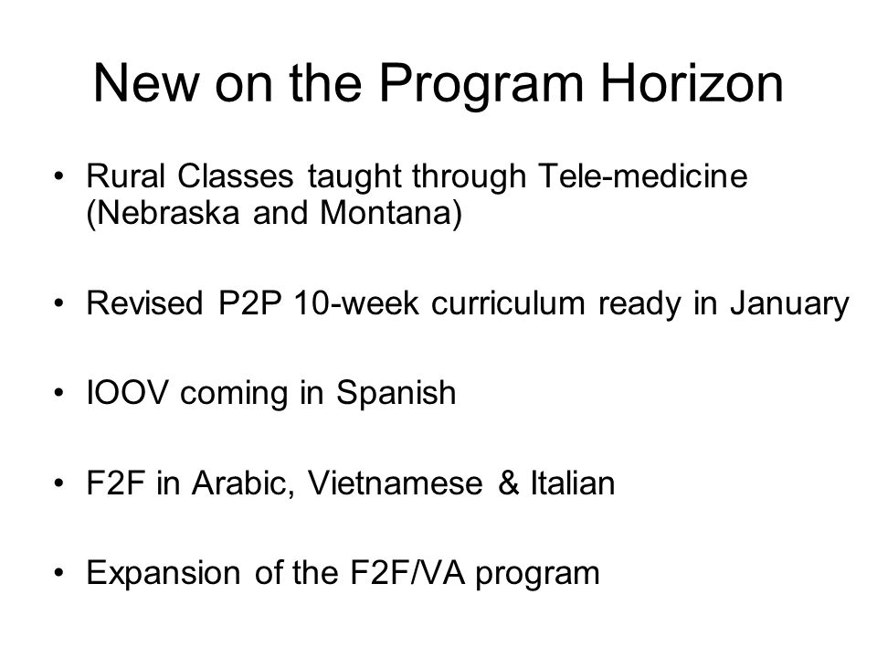 New on the Program Horizon Rural Classes taught through Tele-medicine (Nebraska and Montana) Revised P2P 10-week curriculum ready in January IOOV coming in Spanish F2F in Arabic, Vietnamese & Italian Expansion of the F2F/VA program
