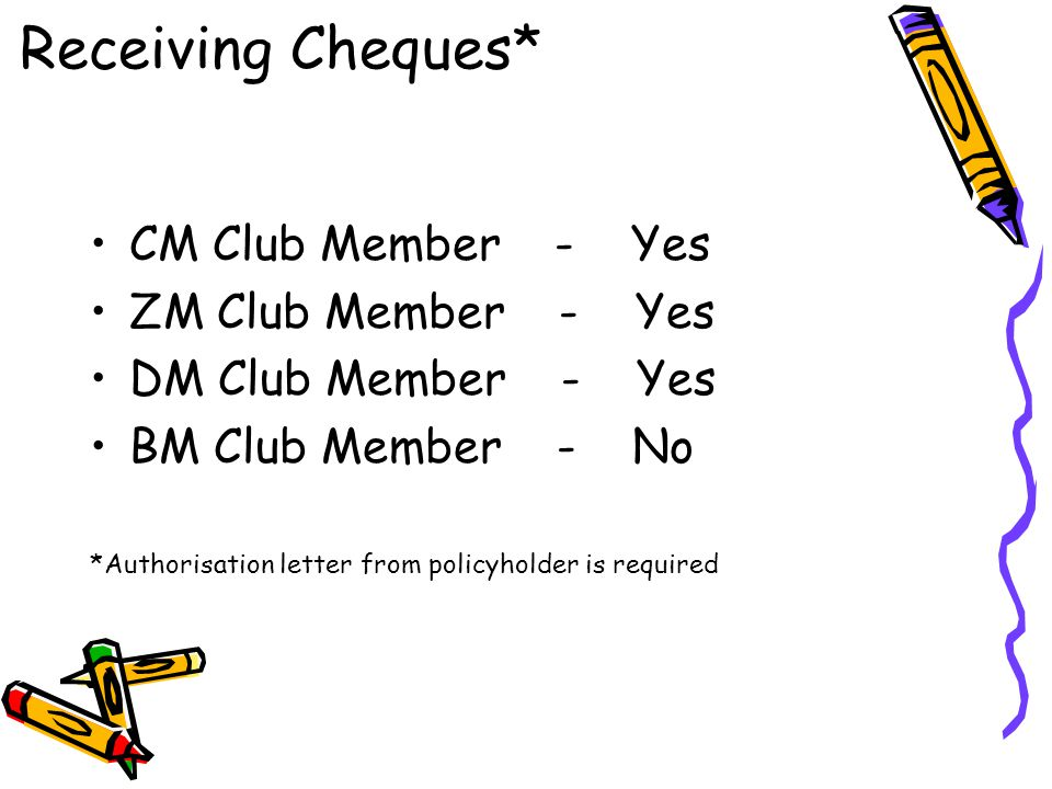 CM Club Member - Yes ZM Club Member - Yes DM Club Member - Yes BM Club Member - No *Authorisation letter from policyholder is required Receiving Chequ
