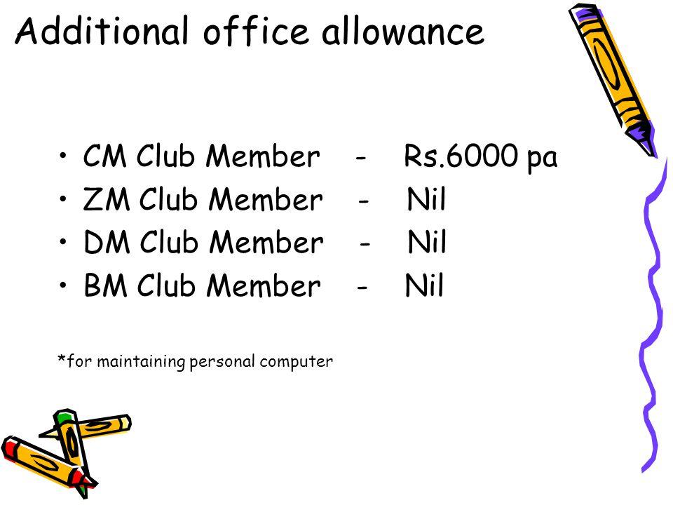 CM Club Member - Rs.6000 pa ZM Club Member - Nil DM Club Member - Nil BM Club Member - Nil *for maintaining personal computer Additional office allowa