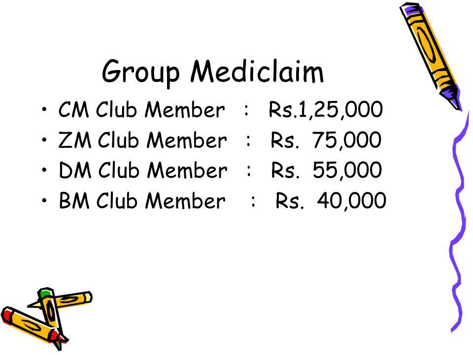 Group Mediclaim CM Club Member : Rs.1,25,000 ZM Club Member : Rs. 75,000 DM Club Member : Rs. 55,000 BM Club Member : Rs. 40,000