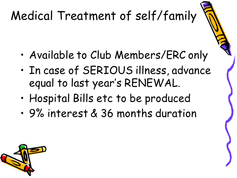 Medical Treatment of self/family Available to Club Members/ERC only In case of SERIOUS illness, advance equal to last year's RENEWAL. Hospital Bills e